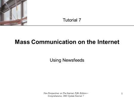 XP New Perspectives on The Internet, Fifth Edition— Comprehensive, 2005 Update Tutorial 7 1 Mass Communication on the Internet Using Newsfeeds Tutorial.