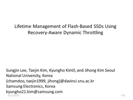 05.10.20151/38 Lifetime Management of Flash-Based SSDs Using Recovery-Aware Dynamic Throttling Sungjin Lee, Taejin Kim, Kyungho Kim, and Jihong Kim Seoul.
