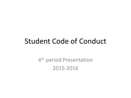 Student Code of Conduct 4 th period Presentation 2015-2016.