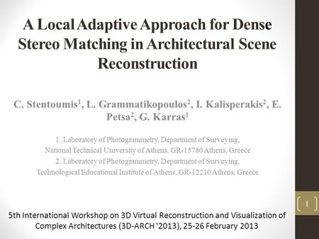 A Local Adaptive Approach for Dense Stereo Matching in Architectural Scene Reconstruction C. Stentoumis 1, L. Grammatikopoulos 2, I. Kalisperakis 2, E.