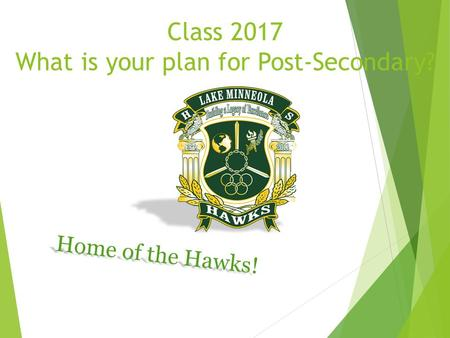 Class 2017 What is your plan for Post-Secondary? Home of the Hawks!