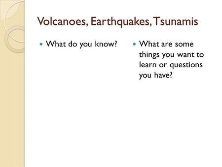 Volcanoes, Earthquakes, Tsunamis What do you know? What are some things you want to learn or questions you have?