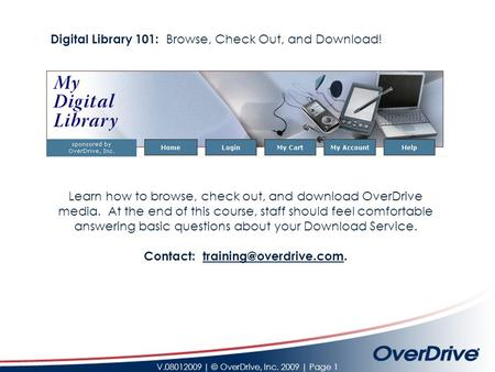 V.08012009 | © OverDrive, Inc. 2009 | Page 1 Learn how to browse, check out, and download OverDrive media. At the end of this course, staff should feel.