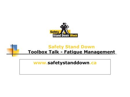 Safety Stand Down Toolbox Talk - Fatigue Management www.safetystanddown.ca.