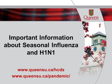 Important Information about Seasonal Influenza and H1N1 www.queensu.ca/hcds www.queensu.ca/pandemic/