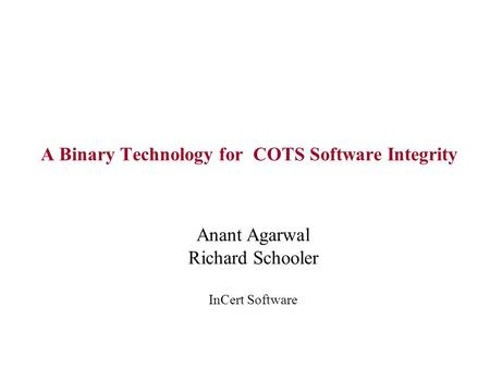 A Binary Technology for COTS Software Integrity Anant Agarwal Richard Schooler InCert Software.