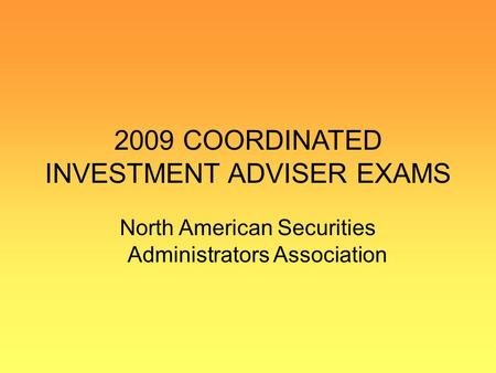 2009 COORDINATED INVESTMENT ADVISER EXAMS North American Securities Administrators Association.
