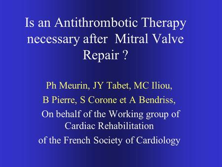 Is an Antithrombotic Therapy necessary after Mitral Valve Repair ? Ph Meurin, JY Tabet, MC Iliou, B Pierre, S Corone et A Bendriss, On behalf of the Working.