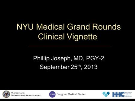 NYU Medical Grand Rounds Clinical Vignette Phillip Joseph, MD, PGY-2 September 25 th, 2013 U NITED S TATES D EPARTMENT OF V ETERANS A FFAIRS.