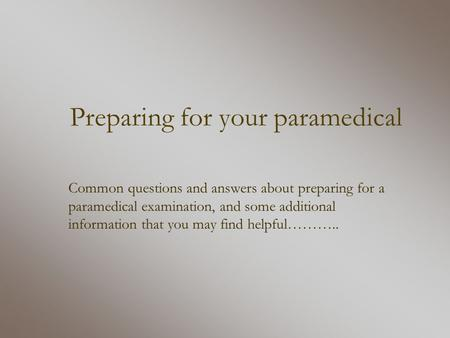 Preparing for your paramedical Common questions and answers about preparing for a paramedical examination, and some additional information that you may.