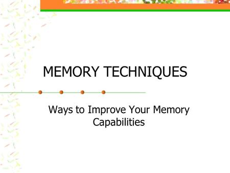 MEMORY TECHNIQUES Ways to Improve Your Memory Capabilities.
