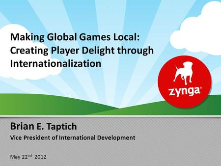 Making Global Games Local: Creating Player Delight through Internationalization Brian E. Taptich Vice President of International Development May 22 nd.