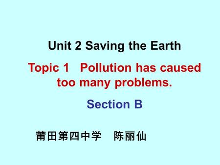 莆田第四中学 陈丽仙 Unit 2 Saving the Earth Topic 1 Pollution has caused too many problems. Section B.