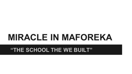 "MIRACLE IN MAFOREKA ""THE SCHOOL THE WE BUILT"". BACKGROUND ON MAFOREKA ❏ During a 10 year civil war in Maforeka, 95% of rural schools were destroyed along."
