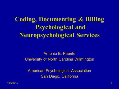 10/5/2015 Coding, Documenting & Billing Psychological and Neuropsychological Services Antonio E. Puente University of North Carolina Wilmington American.