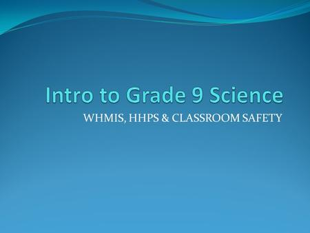 WHMIS, HHPS & CLASSROOM SAFETY. What is WHMIS? Stands for Workplace Hazardous Materials Information System. An internationally recognized system that.