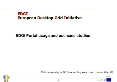 1 2010-04-27 EDGI European Desktop Grid Initiative EDGI Portal usage and use-case studies EDGI is supported by the FP7 Capacities Programme under contract.