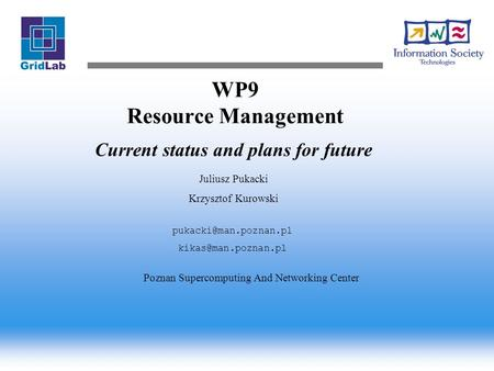 WP9 Resource Management Current status and plans for future Juliusz Pukacki Krzysztof Kurowski  Poznan Supercomputing.