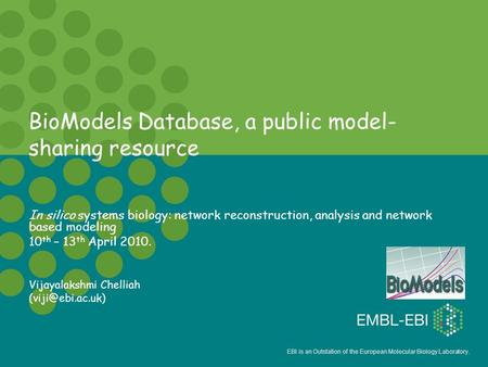 EBI is an Outstation of the European Molecular Biology Laboratory. BioModels Database, a public model- sharing resource In silico systems biology: network.