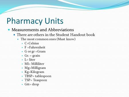 Pharmacy Units Measurements and Abbreviations There are others in the Student Handout book The most common ones (Must know) C=Celsius F =Fahrenheit G or.