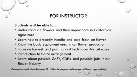 FOR INSTRUCTOR Students will be able to… Understand cut flowers, and their importance in Californian agriculture Learn how to properly handle and care.