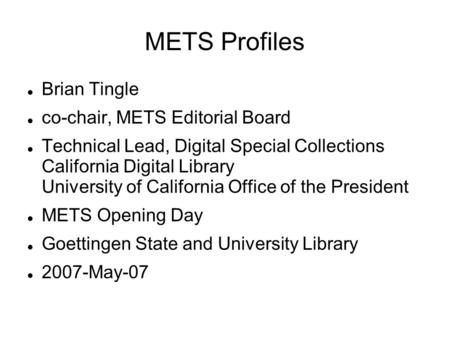 METS Profiles Brian Tingle co-chair, METS Editorial Board Technical Lead, Digital Special Collections California Digital Library University of California.