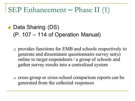 SEP Enhancement – Phase II (1) Data Sharing (DS) (P. 107 – 114 of Operation Manual)  provides functions for EMB and schools respectively to generate and.