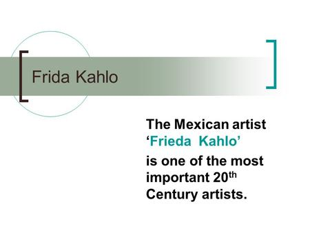 Frida Kahlo The Mexican artist 'Frieda Kahlo' is one of the most important 20 th Century artists.
