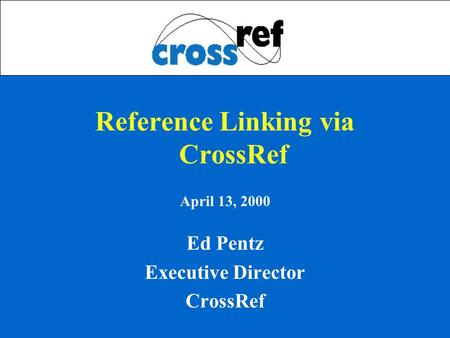 Reference Linking via CrossRef April 13, 2000 Ed Pentz Executive Director CrossRef.