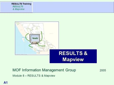 A1 Agenda RESULTS Training RESULTS & Mapview RESULTS & Mapview MOF Information Management Group 2005 Module 8 – RESULTS & Mapview.