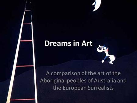 Dreams in Art A comparison of the art of the Aboriginal peoples of Australia and the European Surrealists.