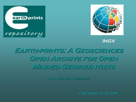 Earth-prints: A Geosciences Open Archive for Open Minded Geoscientists Anna Grazia Chiodetti INGV CNR, RomE, 10/5/2006.
