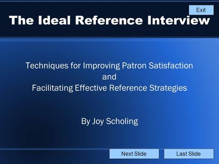 The Ideal Reference Interview Techniques for Improving Patron Satisfaction and Facilitating Effective Reference Strategies By Joy Scholing Last SlideNext.