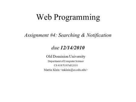 Web Programming Assignment #4: Searching & Notification due 12/14/2010 Old Dominion University Department of Computer Science CS 418/518 Fall 2010 Martin.