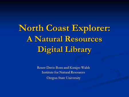 North Coast Explorer: A Natural Resources Digital Library Renee Davis-Born and Kuuipo Walsh Institute for Natural Resources Oregon State University Oregon.