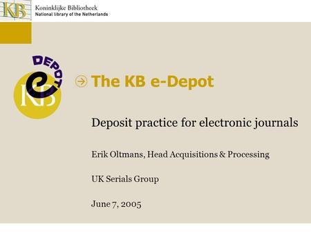 The KB e-Depot Deposit practice for electronic journals Erik Oltmans, Head Acquisitions & Processing UK Serials Group June 7, 2005.