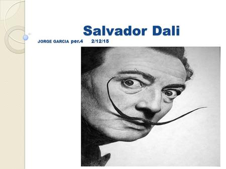 Salvador Dali JORGE GARCIA per.4 2/12/15. Salvador Dali Early life Born on May 11,1904 Salvador Dali was born but with the birth name of Salvador Felipe.