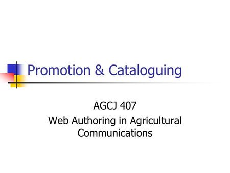Promotion & Cataloguing AGCJ 407 Web Authoring in Agricultural Communications.