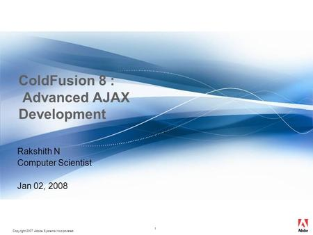 Copyright 2007 Adobe Systems Incorporated. 1 ColdFusion 8 : Advanced AJAX Development Rakshith N Computer Scientist Jan 02, 2008.