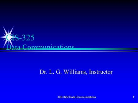 CIS-325: Data Communications 1 CIS-325 Data Communications Dr. L. G. Williams, Instructor.