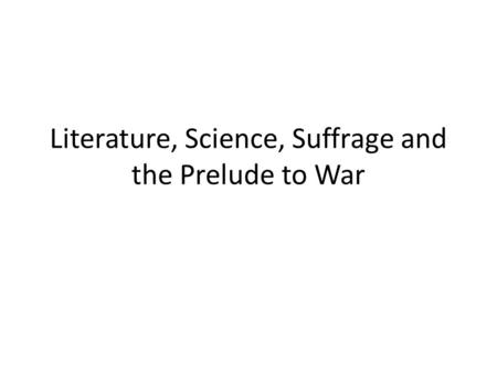 Literature, Science, Suffrage and the Prelude to War.