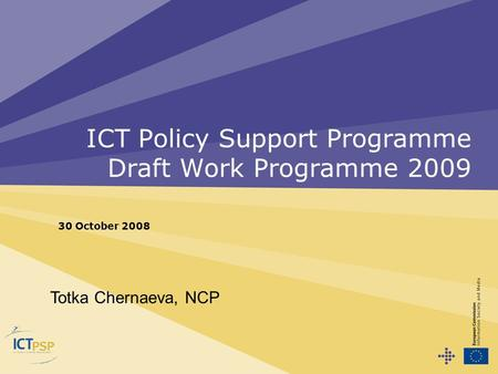 ICT Policy Support Programme Draft Work Programme 2009 30 October 2008 Totka Chernaeva, NCP.