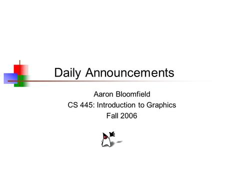 Daily Announcements Aaron Bloomfield CS 445: Introduction to Graphics Fall 2006.