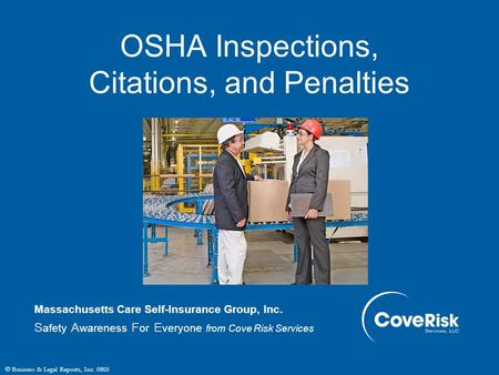 © Business & Legal Reports, Inc. 0803 OSHA Inspections, Citations, and Penalties Massachusetts Care Self-Insurance Group, Inc. S afety A wareness F or.