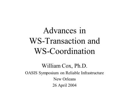 Advances in WS-Transaction and WS-Coordination William Cox, Ph.D. OASIS Symposium on Reliable Infrastructure New Orleans 26 April 2004.
