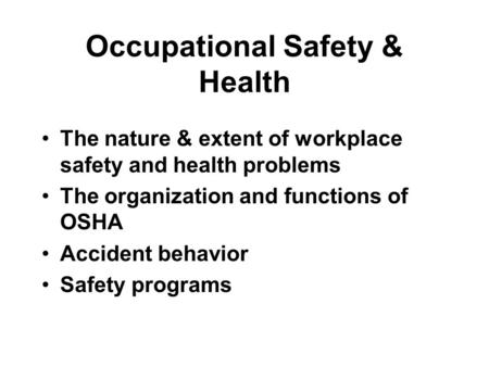 Occupational Safety & Health The nature & extent of workplace safety and health problems The organization and functions of OSHA Accident behavior Safety.