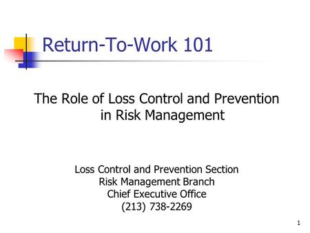 Return-To-Work 101 The Role of Loss Control and Prevention in Risk Management Loss Control and Prevention Section Risk Management Branch Chief Executive.