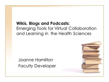 Wikis, Blogs and Podcasts: Emerging Tools for Virtual Collaboration and Learning in the Health Sciences Joanne Hamilton Faculty Developer.