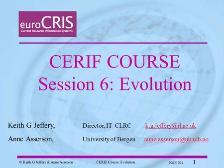 © Keith G Jeffery & Anne AssersonCERIF Course: Evolution 20021024 1 CERIF COURSE Session 6: Evolution Keith G Jeffery, Director, IT CLRC