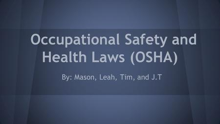 Occupational Safety and Health Laws (OSHA) By: Mason, Leah, Tim, and J.T.